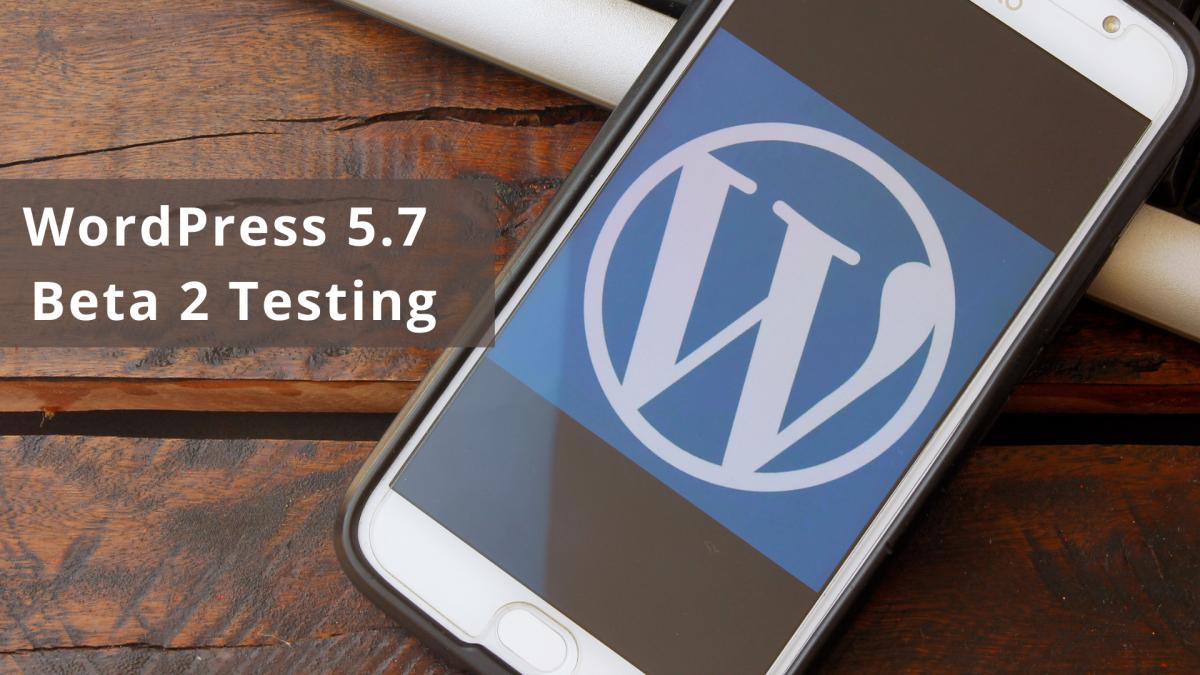WordPress 5.7 Beta 2 Testing is All Set to Make a Debut
